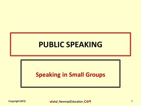 PUBLIC SPEAKING Speaking in Small Groups Copyright 2012 1.