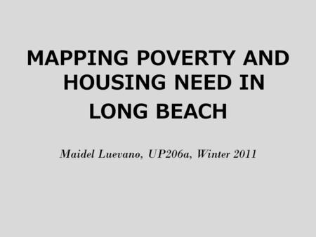 MAPPING POVERTY AND HOUSING NEED IN LONG BEACH Maidel Luevano, UP206a, Winter 2011.