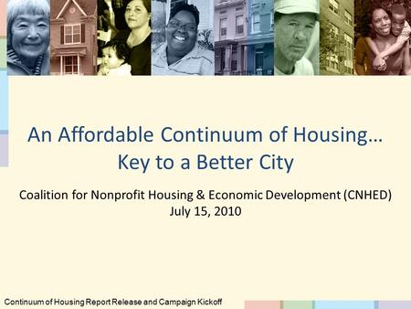 An Affordable Continuum of Housing… Key to a Better City Coalition for Nonprofit Housing & Economic Development (CNHED) July 15, 2010 Continuum of Housing.