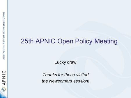 25th APNIC Open Policy Meeting Lucky draw Thanks for those visited the Newcomers session!