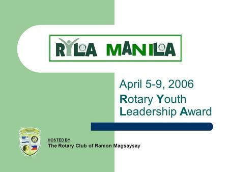 April 5-9, 2006 Rotary Youth Leadership Award HOSTED BY The Rotary Club of Ramon Magsaysay.