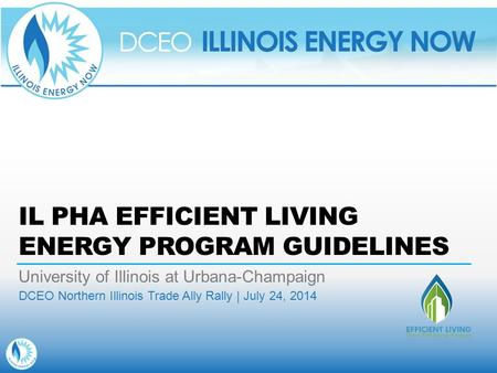 IL PHA EFFICIENT LIVING ENERGY PROGRAM GUIDELINES University of Illinois at Urbana-Champaign DCEO Northern Illinois Trade Ally Rally | July 24, 2014.