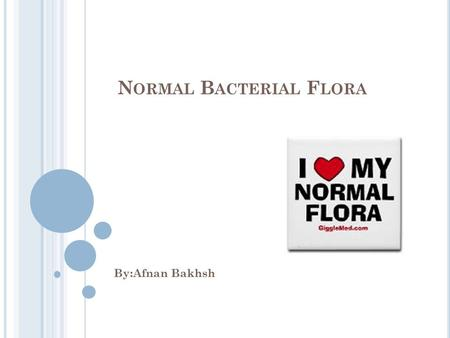 N ORMAL B ACTERIAL F LORA By:Afnan Bakhsh. Normal flora (N.F): it is an organism colonized in specific parts of body from the birth without causing disease.
