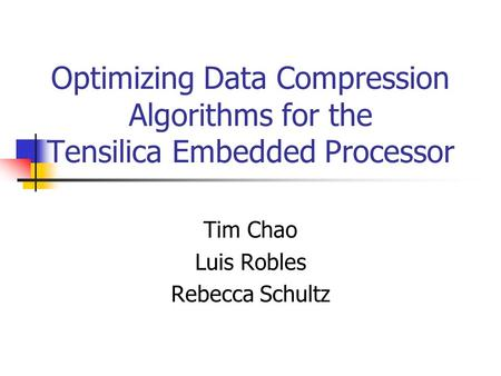 Optimizing Data Compression Algorithms for the Tensilica Embedded Processor Tim Chao Luis Robles Rebecca Schultz.
