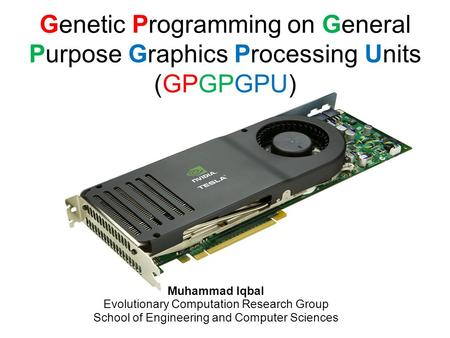 Genetic Programming on General Purpose Graphics Processing Units (GPGPGPU) Muhammad Iqbal Evolutionary Computation Research Group School of Engineering.