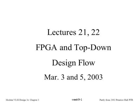 Modern VLSI Design 3e: Chapter 3Partly from 2002 Prentice Hall PTR week9-1 Lectures 21, 22 FPGA and Top-Down Design Flow Mar. 3 and 5, 2003.