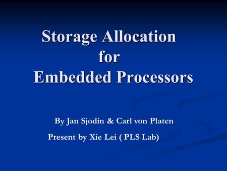 Storage Allocation for Embedded Processors By Jan Sjodin & Carl von Platen Present by Xie Lei ( PLS Lab)