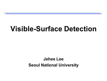 Visible-Surface Detection Jehee Lee Seoul National University.