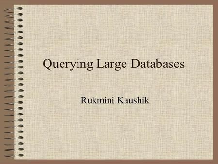 Querying Large Databases Rukmini Kaushik. Purpose Research for efficient algorithms and software architectures of query engines.