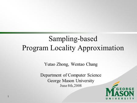 1 Sampling-based Program Locality Approximation Yutao Zhong, Wentao Chang Department of Computer Science George Mason University June 8th,2008.