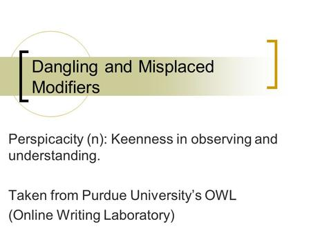 Dangling and Misplaced Modifiers Perspicacity (n): Keenness in observing and understanding. Taken from Purdue University's OWL (Online Writing Laboratory)