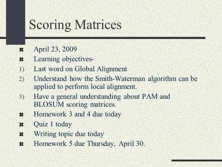 Scoring Matrices April 23, 2009 Learning objectives- 1) Last word on Global Alignment 2) Understand how the Smith-Waterman algorithm can be applied to.