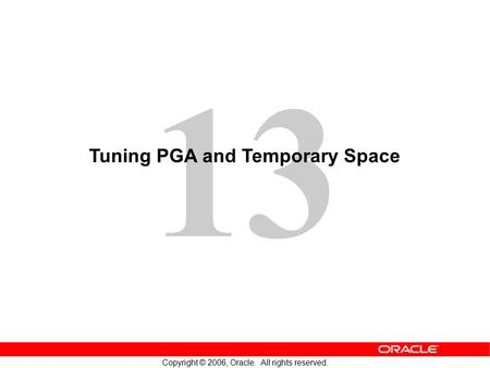 13 Copyright © 2006, Oracle. All rights reserved. Tuning PGA and Temporary Space.