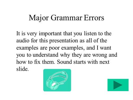 Major Grammar Errors It is very important that you listen to the audio for this presentation as all of the examples are poor examples, and I want you to.