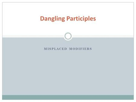 MISPLACED MODIFIERS Dangling Participles. Introductory participial phrases should describe the subject of the sentence. Just like a normal adjective,