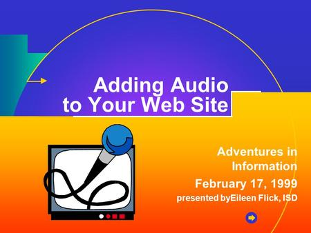 Adding Audio to Your Web Site Adventures in Information February 17, 1999 presented byEileen Flick, ISD.