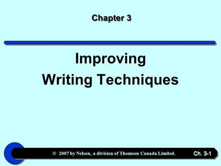 © 2007 by Nelson, a division of Thomson Canada Limited. Ch. 3-1 Chapter 3 Improving Writing Techniques.