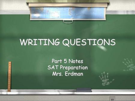 WRITING QUESTIONS WRITING QUESTIONS Part 5 Notes SAT Preparation Mrs. Erdman Part 5 Notes SAT Preparation Mrs. Erdman.