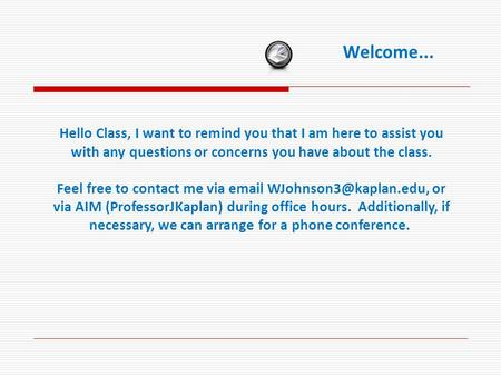Welcome... Hello Class, I want to remind you that I am here to assist you with any questions or concerns you have about the class. Feel free to contact.