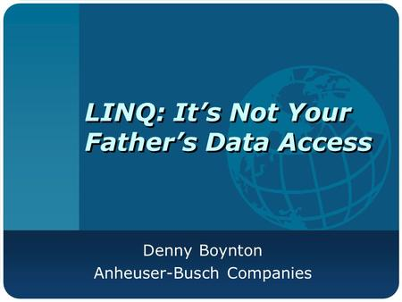 LINQ: It's Not Your Father's Data Access Denny Boynton Anheuser-Busch Companies.