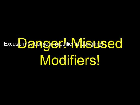 Danger! Misused Modifiers! Excuse me, but your modifier is dangling!