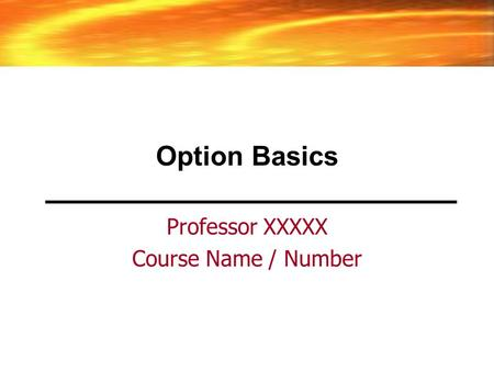 Option Basics Professor XXXXX Course Name / Number.