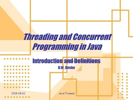 2006-08-02 Java Threads 11 Threading and Concurrent Programming in Java Introduction and Definitions D.W. Denbo Introduction and Definitions D.W. Denbo.