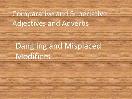 Comparative and Superlative Adjectives and Adverbs Dangling and Misplaced Modifiers.