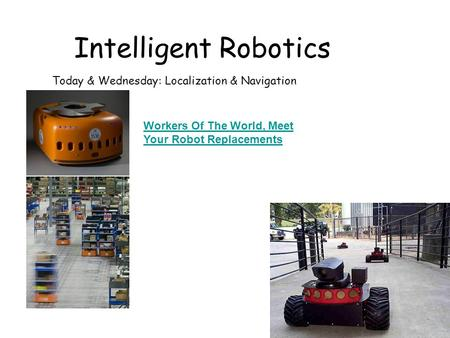 Intelligent Robotics Today & Wednesday: Localization & Navigation Workers Of The World, Meet Your Robot Replacements.