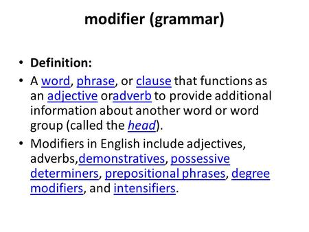 Modifier (grammar) Definition: A word, phrase, or clause that functions as an adjective oradverb to provide additional information about another word or.