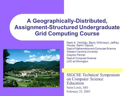 A Geographically-Distributed, Assignment-Structured Undergraduate Grid Computing Course Mark A. Holliday, Barry Wilkinson, Jeffrey House, Samir Daoud,