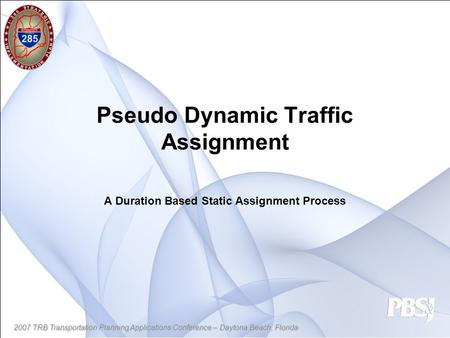 2007 TRB Transportation Planning Applications Conference – Daytona Beach, Florida Pseudo Dynamic Traffic Assignment A Duration Based Static Assignment.