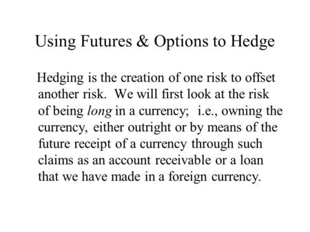 Using Futures & Options to Hedge Hedging is the creation of one risk to offset another risk. We will first look at the risk of being long in a currency;