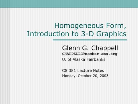 Homogeneous Form, Introduction to 3-D Graphics Glenn G. Chappell U. of Alaska Fairbanks CS 381 Lecture Notes Monday, October 20,