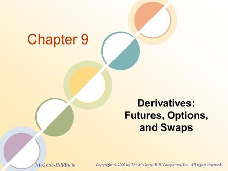 McGraw-Hill/Irwin Copyright © 2006 by The McGraw-Hill Companies, Inc. All rights reserved. Chapter 9 Derivatives: Futures, Options, and Swaps.
