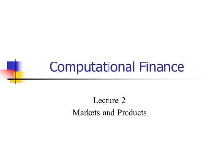 Computational Finance Lecture 2 Markets and Products.