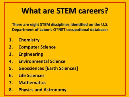 What are STEM careers? There are eight STEM disciplines identified on the U.S. Department of Labor's O*NET occupational database: 1.Chemistry 2.Computer.