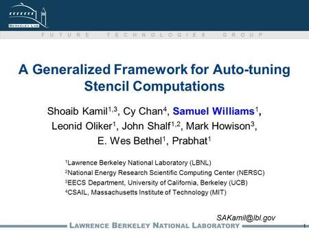 L AWRENCE B ERKELEY N ATIONAL L ABORATORY FUTURE TECHNOLOGIES GROUP 1 A Generalized Framework for Auto-tuning Stencil Computations Shoaib Kamil 1,3, Cy.