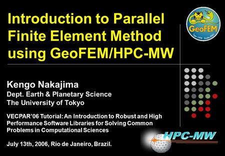 Introduction to Parallel Finite Element Method using GeoFEM/HPC-MW Kengo Nakajima Dept. Earth & Planetary Science The University of Tokyo VECPAR'06 Tutorial: