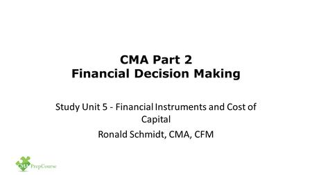 CMA Part 2 Financial Decision Making Study Unit 5 - Financial Instruments and Cost of Capital Ronald Schmidt, CMA, CFM.