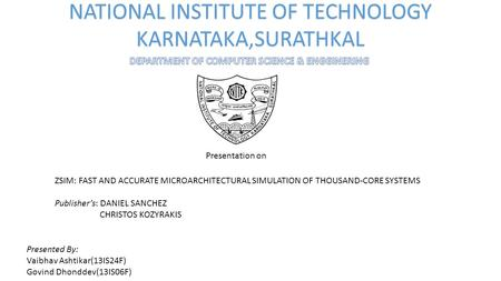 NATIONAL INSTITUTE OF TECHNOLOGY KARNATAKA,SURATHKAL Presentation on ZSIM: FAST AND ACCURATE MICROARCHITECTURAL SIMULATION OF THOUSAND-CORE SYSTEMS Publisher's: