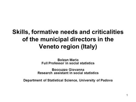 1 Skills, formative needs and criticalities of the municipal directors in the Veneto region (Italy) Bolzan Mario Full Professor in social statistics Boccuzzo.