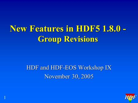 HDF 1 New Features in HDF5 1.8.0 - Group Revisions HDF and HDF-EOS Workshop IX November 30, 2005.