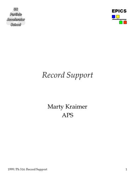 1 1999/Ph 514: Record Support EPICS Record Support Marty Kraimer APS.