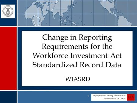 Employment and Training Administration DEPARTMENT OF LABOR ETA 1 Change in Reporting Requirements for the Workforce Investment Act Standardized Record.