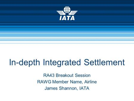In-depth Integrated Settlement RA43 Breakout Session RAWG Member Name, Airline James Shannon, IATA.