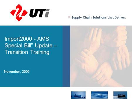 ">> Supply Chain Solutions that Deliver. Import2000 - AMS Special Bill"" Update – Transition Training November, 2003."