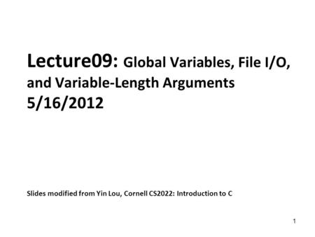 1 Lecture09: Global Variables, File I/O, and Variable-Length Arguments 5/16/2012 Slides modified from Yin Lou, Cornell CS2022: Introduction to C.