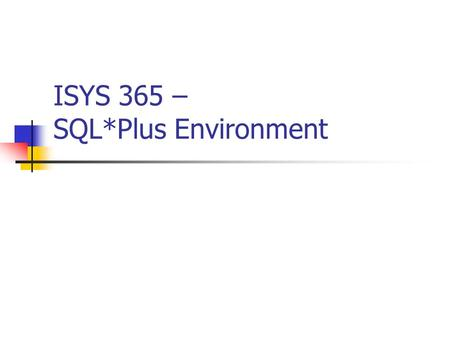 ISYS 365 – SQL*Plus Environment. 2 Agenda What is SQL*Plus? Command Line Editor Useful SQL*Plus Commands Useful System Tables What is PL/SQL? PL/SQL Constructs.