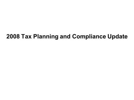 2008 Tax Planning and Compliance Update. Agenda Year-End Tax Planning Deferred Compensation Planning and Restructuring FIN 48 Legislative Updates and.